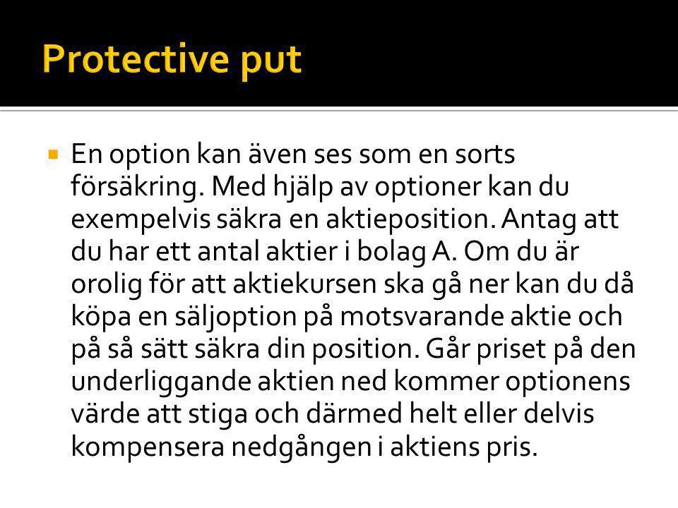  En option kan även ses som en sorts försäkring. Med hjälp av optioner kan du exempelvis säkra en aktieposition. Antag att du har ett antal aktier i