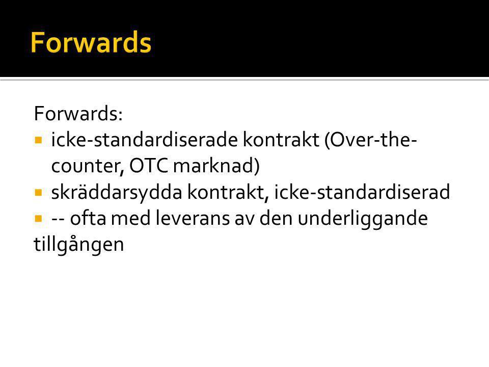 Forwards:  icke-standardiserade kontrakt (Over-the- counter, OTC marknad)  skräddarsydda kontrakt, icke-standardiserad  -- ofta med leverans av den
