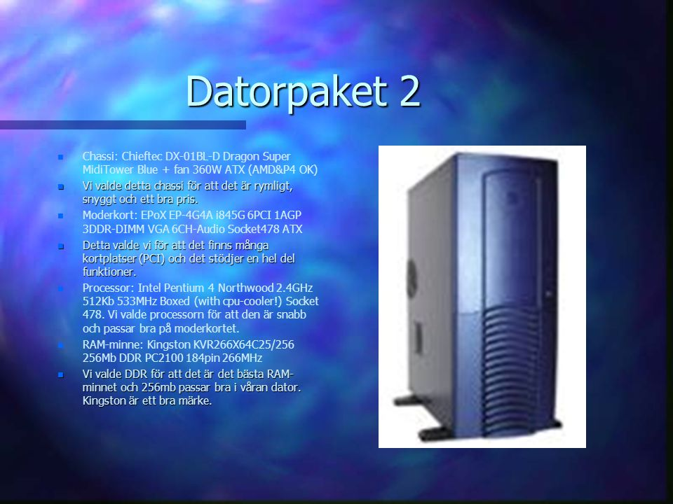 Datorpaket 2 n n Chassi: Chieftec DX-01BL-D Dragon Super MidiTower Blue + fan 360W ATX (AMD&P4 OK) n Vi valde detta chassi för att det är rymligt, snyggt och ett bra pris.