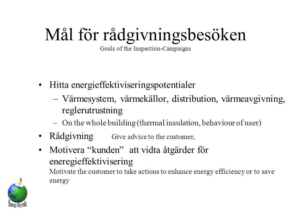 Mål för rådgivningsbesöken Goals of the Inspection-Campaigns Hitta energieffektiviseringspotentialer –Värmesystem, värmekällor, distribution, värmeavgivning, reglerutrustning –On the whole building (thermal insulation, behaviour of user) Rådgivning Give advice to the customer, Motivera kunden att vidta åtgärder för eneregieffektivisering Motivate the customer to take actions to enhance energy efficiency or to save energy