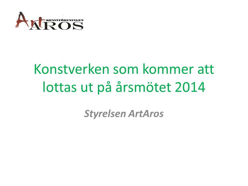 Konstverken som kommer att lottas ut på årsmötet 2014 Styrelsen ArtAros