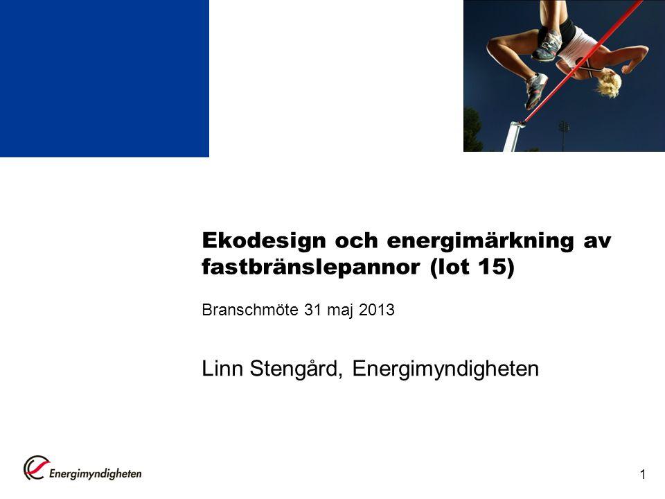1 Ekodesign och energimärkning av fastbränslepannor (lot 15) Branschmöte 31 maj 2013 Linn Stengård, Energimyndigheten