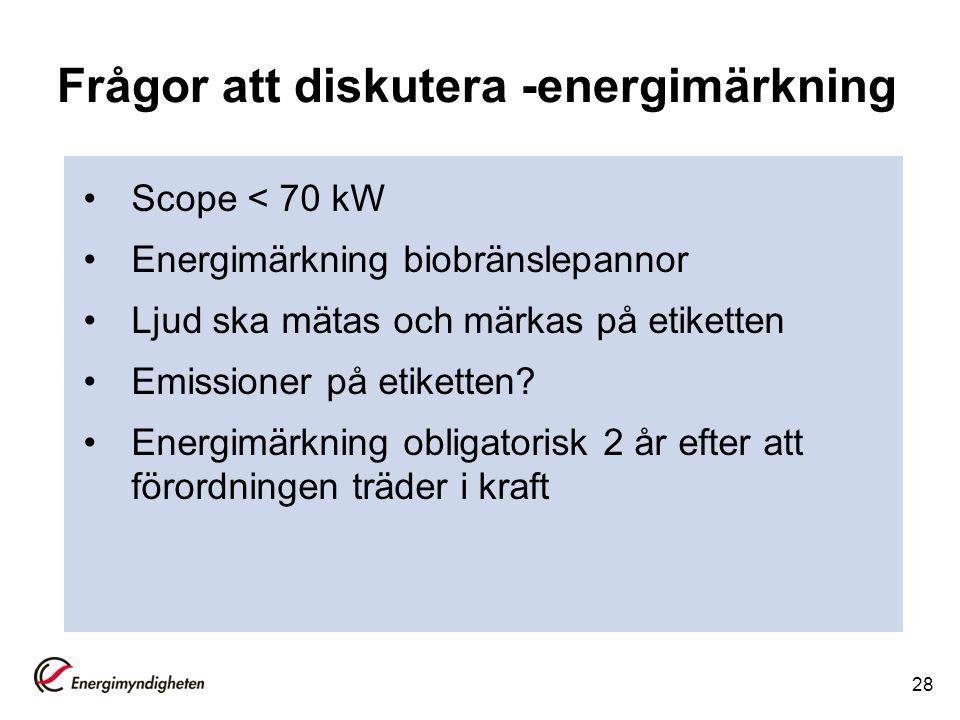 Frågor att diskutera -energimärkning Scope < 70 kW Energimärkning biobränslepannor Ljud ska mätas och märkas på etiketten Emissioner på etiketten? Ene