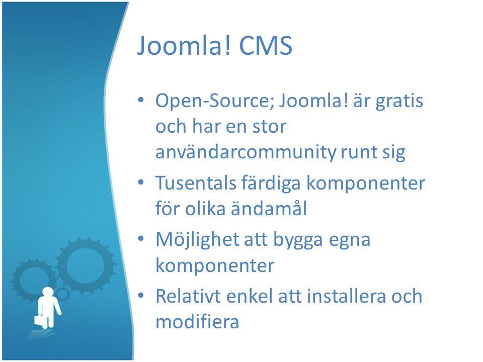 Joomla! CMS Open-Source; Joomla! är gratis och har en stor användarcommunity runt sig Tusentals färdiga komponenter för olika ändamål Möjlighet att by