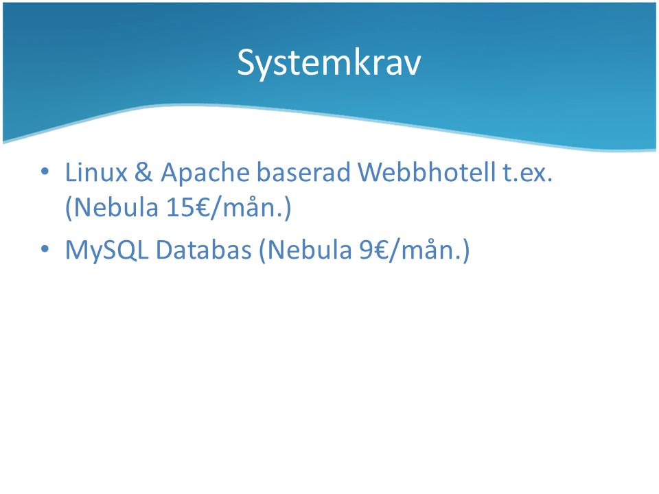 Systemkrav Linux & Apache baserad Webbhotell t.ex. (Nebula 15€/mån.) MySQL Databas (Nebula 9€/mån.)