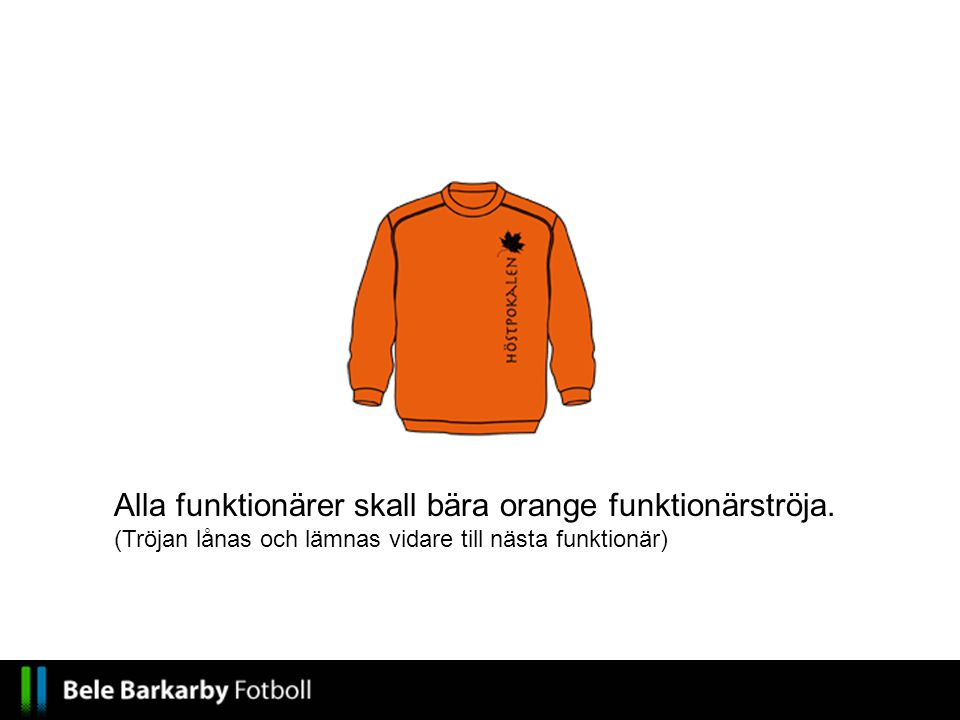 Alla funktionärer skall bära orange funktionärströja. (Tröjan lånas och lämnas vidare till nästa funktionär)