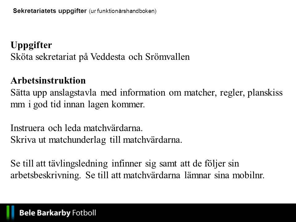 Uppgifter Sköta sekretariat på Veddesta och Srömvallen Arbetsinstruktion Sätta upp anslagstavla med information om matcher, regler, planskiss mm i god tid innan lagen kommer.