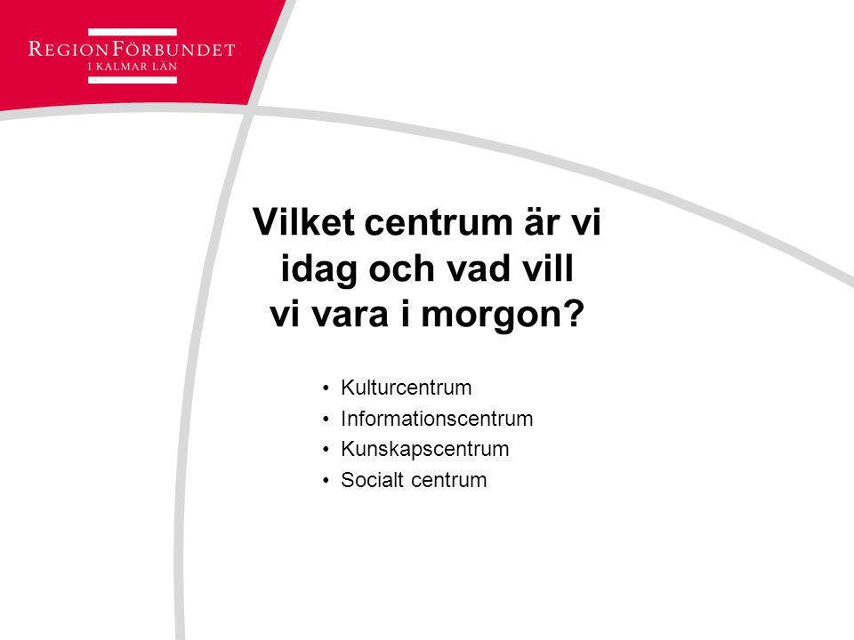 Vilket centrum är vi idag och vad vill vi vara i morgon? Kulturcentrum Informationscentrum Kunskapscentrum Socialt centrum