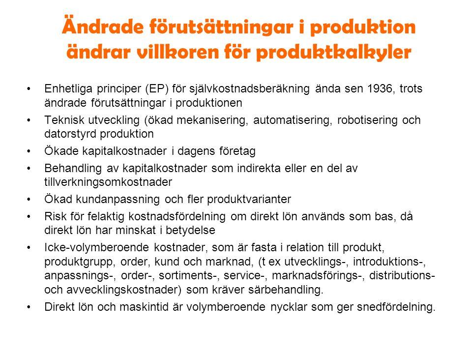 Ändrade förutsättningar i produktion ändrar villkoren för produktkalkyler Enhetliga principer (EP) för självkostnadsberäkning ända sen 1936, trots ändrade förutsättningar i produktionen Teknisk utveckling (ökad mekanisering, automatisering, robotisering och datorstyrd produktion Ökade kapitalkostnader i dagens företag Behandling av kapitalkostnader som indirekta eller en del av tillverkningsomkostnader Ökad kundanpassning och fler produktvarianter Risk för felaktig kostnadsfördelning om direkt lön används som bas, då direkt lön har minskat i betydelse Icke-volymberoende kostnader, som är fasta i relation till produkt, produktgrupp, order, kund och marknad, (t ex utvecklings-, introduktions-, anpassnings-, order-, sortiments-, service-, marknadsförings-, distributions- och avvecklingskostnader) som kräver särbehandling.