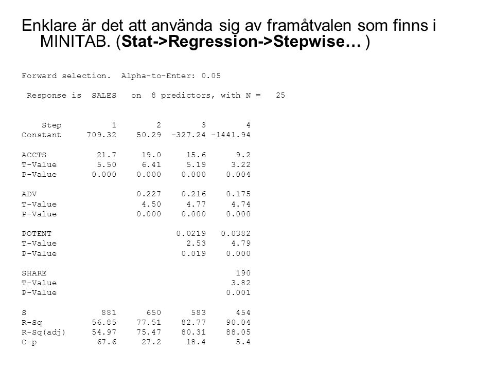Enklare är det att använda sig av framåtvalen som finns i MINITAB. (Stat->Regression->Stepwise… ) Forward selection. Alpha-to-Enter: 0.05 Response is