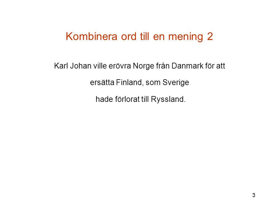 3 Kombinera ord till en mening 2 Karl Johan ville erövra Norge från Danmark för att ersätta Finland, som Sverige hade förlorat till Ryssland.