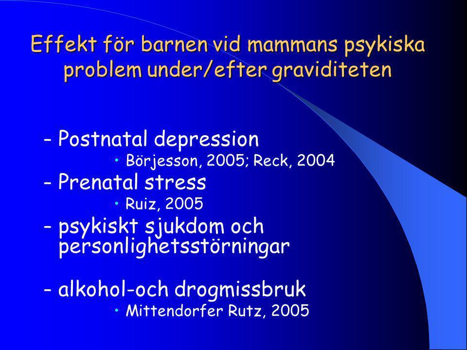 Effekt för barnen vid mammans psykiska problem under/efter graviditeten – Postnatal depression Börjesson, 2005; Reck, 2004 – Prenatal stress Ruiz, 2005 – psykiskt sjukdom och personlighetsstörningar – alkohol-och drogmissbruk Mittendorfer Rutz, 2005