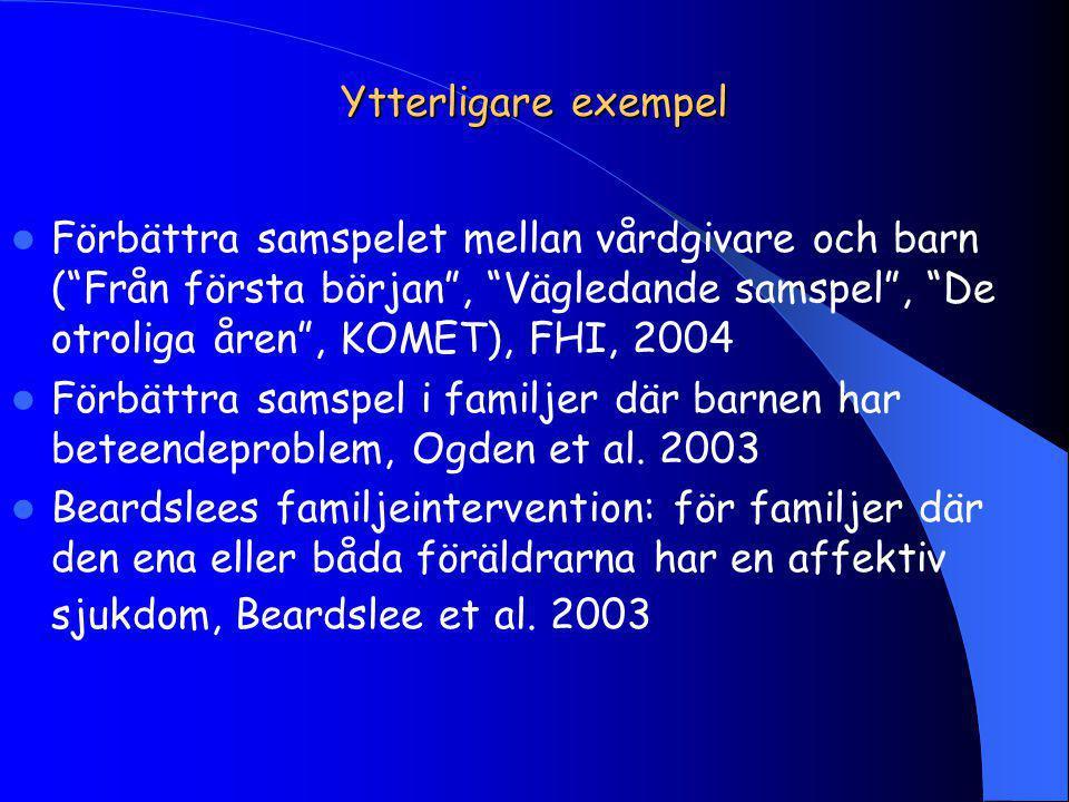 Ytterligare exempel Förbättra samspelet mellan vårdgivare och barn ( Från första början , Vägledande samspel , De otroliga åren , KOMET), FHI, 2004 Förbättra samspel i familjer där barnen har beteendeproblem, Ogden et al.
