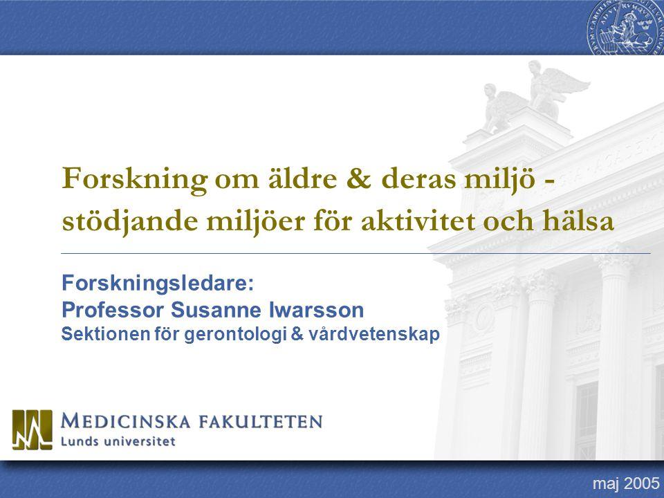 Forskningsledare: Professor Susanne Iwarsson Sektionen för gerontologi & vårdvetenskap maj 2005 Forskning om äldre & deras miljö - stödjande miljöer f