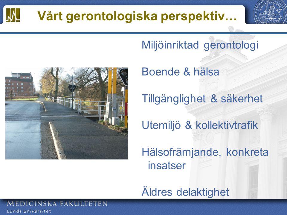 Vårt gerontologiska perspektiv… Miljöinriktad gerontologi Boende & hälsa Tillgänglighet & säkerhet Utemiljö & kollektivtrafik Hälsofrämjande, konkreta