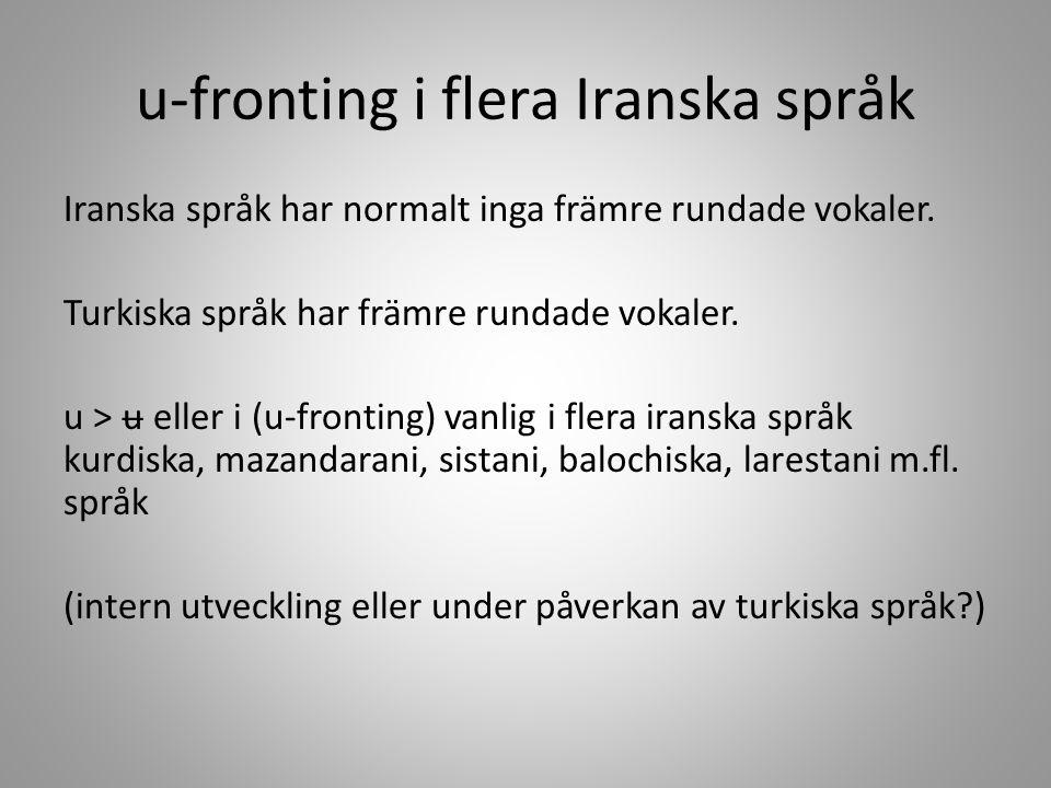 u-fronting i flera Iranska språk Iranska språk har normalt inga främre rundade vokaler. Turkiska språk har främre rundade vokaler. u > ʉ eller i (u-fr