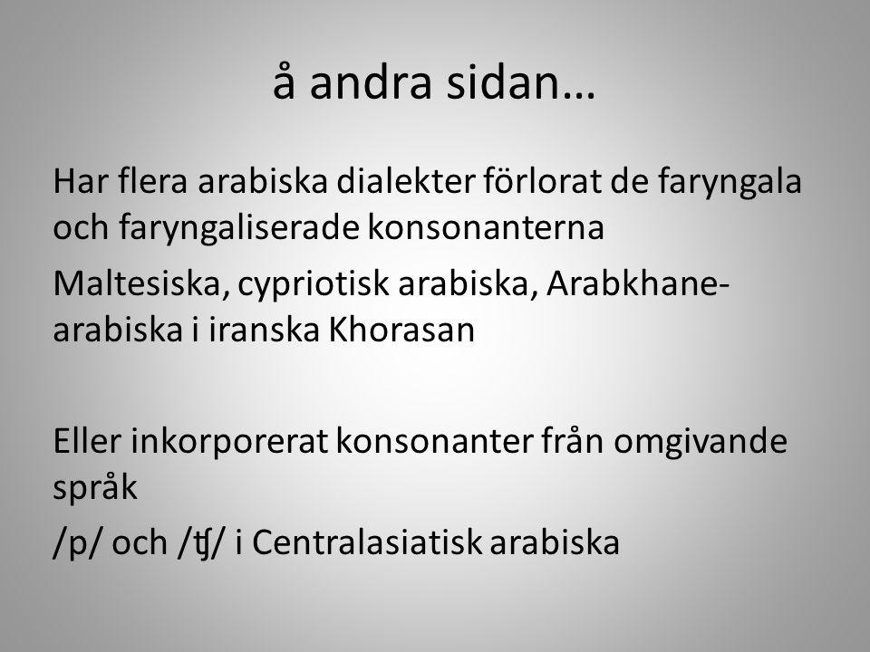 å andra sidan… Har flera arabiska dialekter förlorat de faryngala och faryngaliserade konsonanterna Maltesiska, cypriotisk arabiska, Arabkhane- arabis