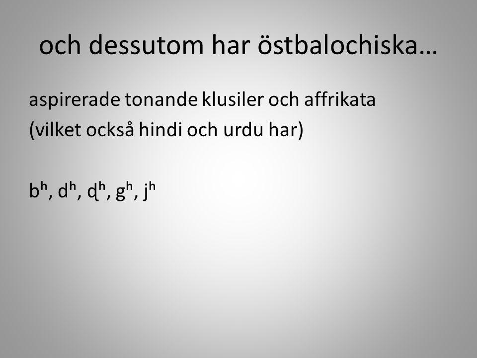 och dessutom har östbalochiska… aspirerade tonande klusiler och affrikata (vilket också hindi och urdu har) bʰ, dʰ, ɖʰ, gʰ, jʰ