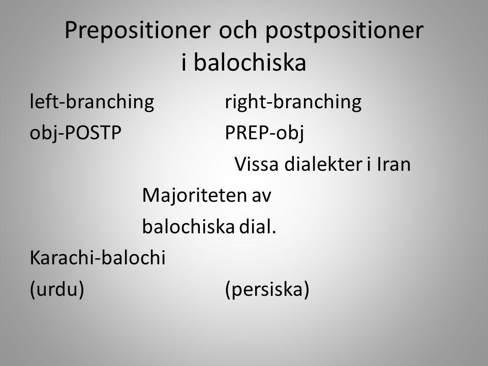 Prepositioner och postpositioner i balochiska left-branchingright-branching obj-POSTPPREP-obj Vissa dialekter i Iran Majoriteten av balochiska dial. K