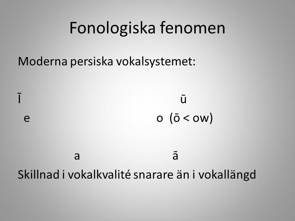 Fonologiska fenomen Moderna persiska vokalsystemet: Īū e o (ō < ow) a ā Skillnad i vokalkvalité snarare än i vokallängd