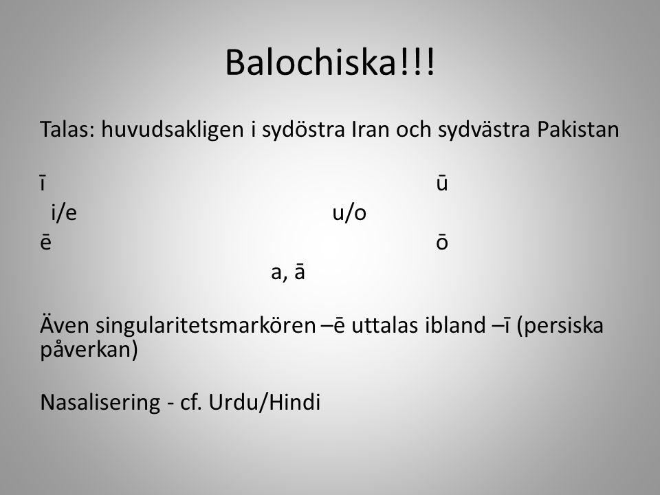 Balochiska!!! Talas: huvudsakligen i sydöstra Iran och sydvästra Pakistan īū i/e u/o ēō a, ā Även singularitetsmarkören –ē uttalas ibland –ī (persiska