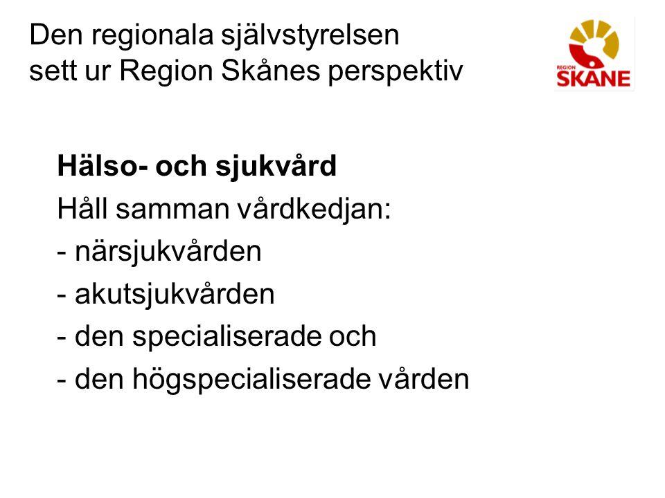 Den regionala självstyrelsen sett ur Region Skånes perspektiv Hälso- och sjukvård Håll samman vårdkedjan: - närsjukvården - akutsjukvården - den speci