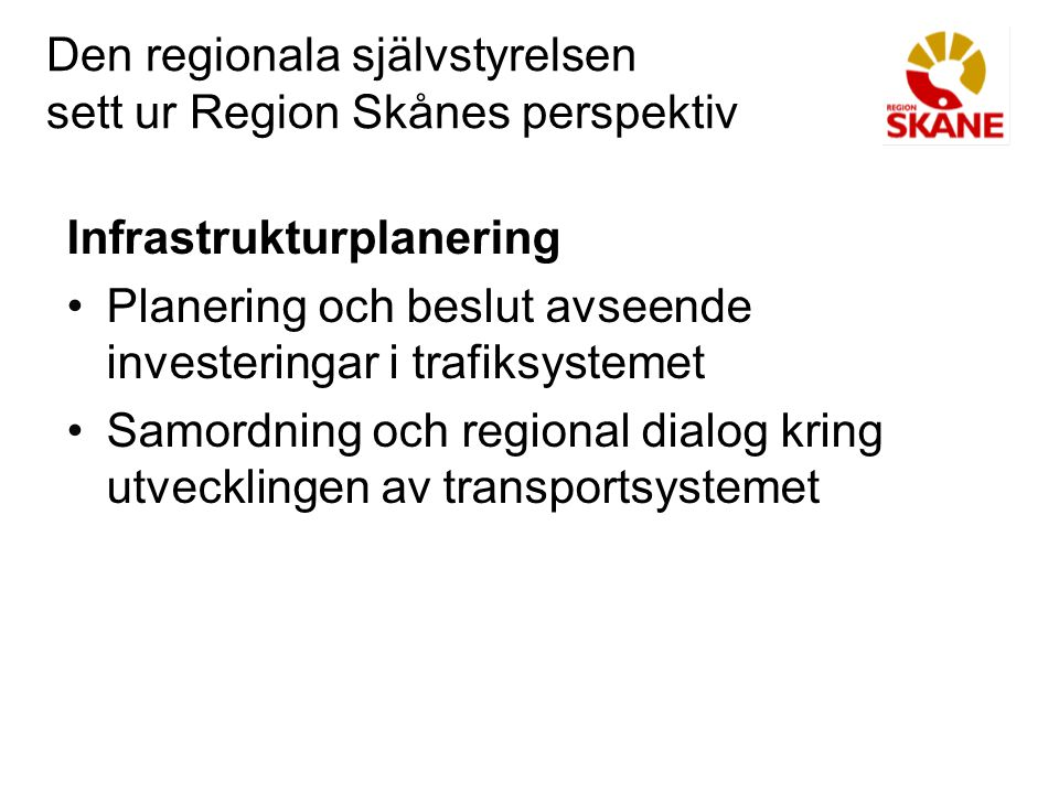 Den regionala självstyrelsen sett ur Region Skånes perspektiv Regionalt ansvar: Uppgifter där man avväger intressen, sätter mål, prioriterar, fördelar resurser och är drivande för utvecklingen hanteras bäst av en direktvald regional politisk organisation med beskattningsrätt som har närhet till medborgarna och till uppgift att se till en regional helhet.