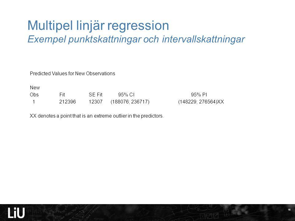 Multipel linjär regression Exempel punktskattningar och intervallskattningar 16 Predicted Values for New Observations New Obs Fit SE Fit 95% CI 95% PI 1 212396 12307 (188076; 236717) (148229; 276564)XX XX denotes a point that is an extreme outlier in the predictors.