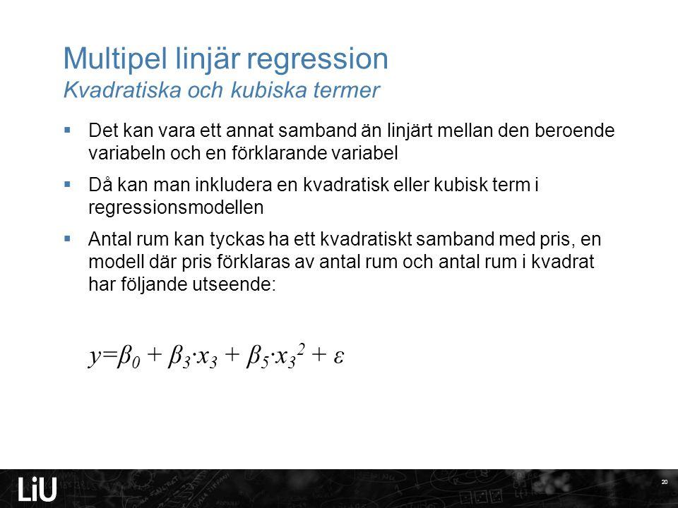 Multipel linjär regression Kvadratiska och kubiska termer  Det kan vara ett annat samband än linjärt mellan den beroende variabeln och en förklarande variabel  Då kan man inkludera en kvadratisk eller kubisk term i regressionsmodellen  Antal rum kan tyckas ha ett kvadratiskt samband med pris, en modell där pris förklaras av antal rum och antal rum i kvadrat har följande utseende: 20 y=β 0 + β 3 ·x 3 + β 5 ·x 3 2 + ε