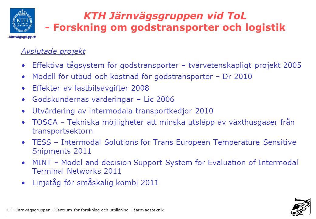KTH Järnvägsgruppen Centrum för forskning och utbildning i järnvägsteknik KTH Järnvägsgruppen vid ToL - Forskning om godstransporter och logistik Avslutade projekt Effektiva tågsystem för godstransporter – tvärvetenskapligt projekt 2005 Modell för utbud och kostnad för godstransporter – Dr 2010 Effekter av lastbilsavgifter 2008 Godskundernas värderingar – Lic 2006 Utvärdering av intermodala transportkedjor 2010 TOSCA – Tekniska möjligheter att minska utsläpp av växthusgaser från transportsektorn TESS – Intermodal Solutions for Trans European Temperature Sensitive Shipments 2011 MINT – Model and decision Support System for Evaluation of Intermodal Terminal Networks 2011 Linjetåg för småskalig kombi 2011