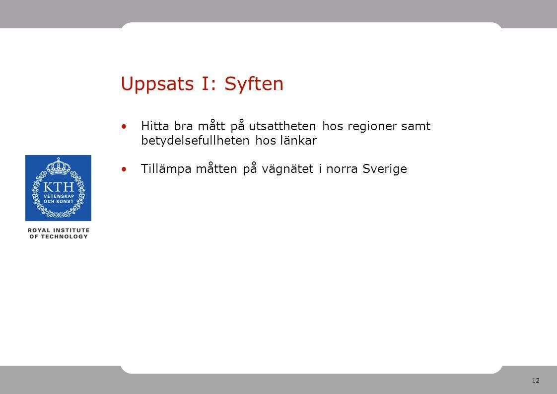 12 Uppsats I: Syften Hitta bra mått på utsattheten hos regioner samt betydelsefullheten hos länkar Tillämpa måtten på vägnätet i norra Sverige
