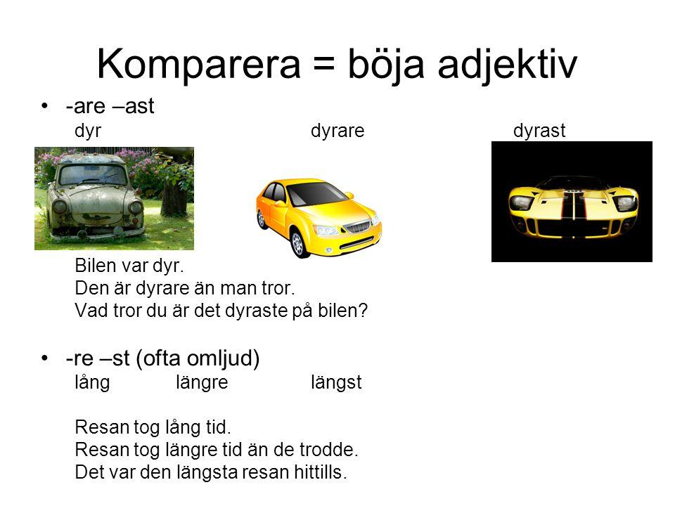 Komparera = böja adjektiv -are –ast dyrdyraredyrast Bilen var dyr. Den är dyrare än man tror. Vad tror du är det dyraste på bilen? -re –st (ofta omlju