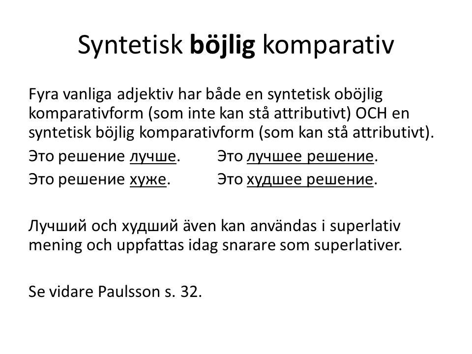 Syntetisk böjlig komparativ Fyra vanliga adjektiv har både en syntetisk oböjlig komparativform (som inte kan stå attributivt) OCH en syntetisk böjlig