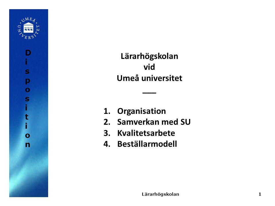 1 Lärarhögskolan vid Umeå universitet ___ 1.Organisation 2.Samverkan med SU 3.Kvalitetsarbete 4.Beställarmodell Lärarhögskolan DispositionDisposition