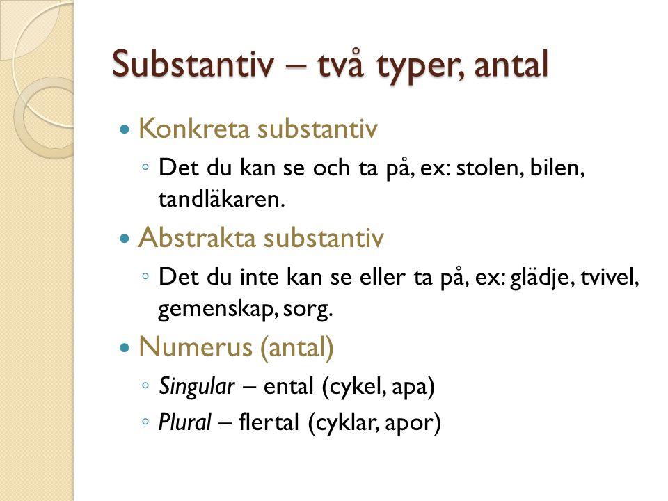 Substantiv – två typer, antal Konkreta substantiv ◦ Det du kan se och ta på, ex: stolen, bilen, tandläkaren. Abstrakta substantiv ◦ Det du inte kan se