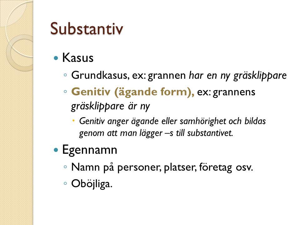 Substantiv Kasus ◦ Grundkasus, ex: grannen har en ny gräsklippare ◦ Genitiv (ägande form), ex: grannens gräsklippare är ny  Genitiv anger ägande elle