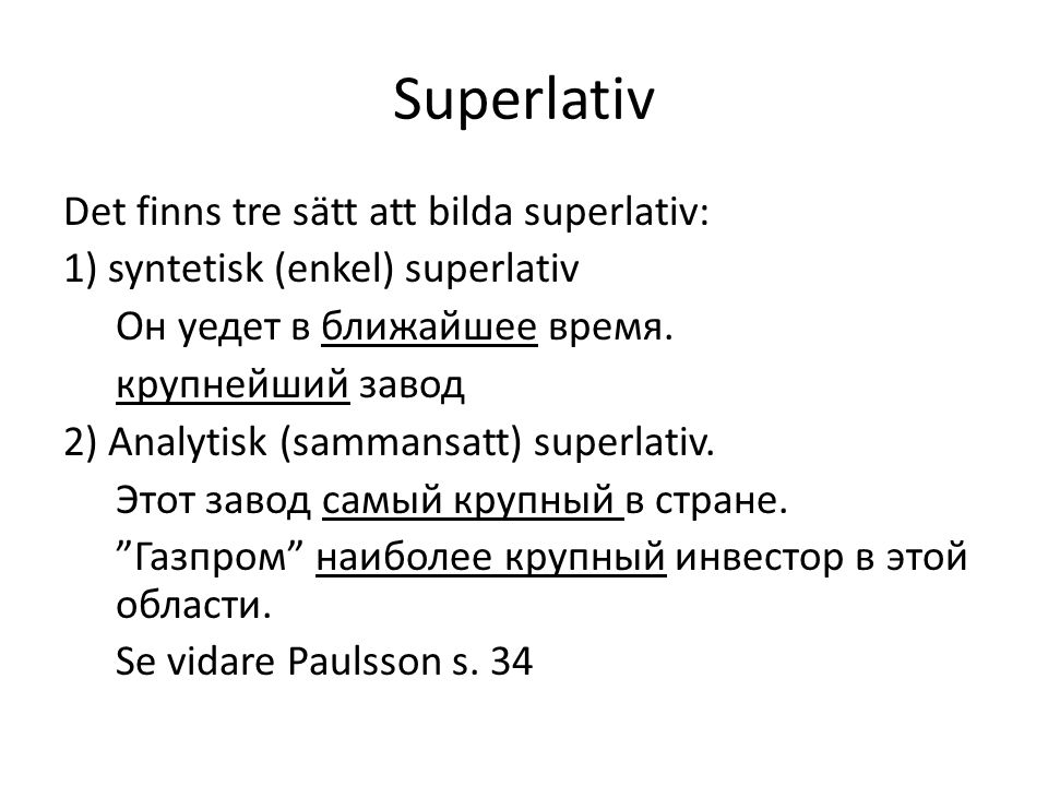 Superlativ Det finns tre sätt att bilda superlativ: 1) syntetisk (enkel) superlativ Он уедет в ближайшее время. крупнейший завод 2) Analytisk (sammans