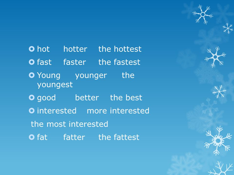  hot hotterthe hottest  fast fasterthe fastest  Youngyoungerthe youngest  good better the best  interested more interested the most interested 