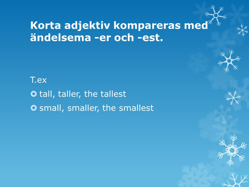 Korta adjektiv kompareras med ändelsema -er och -est. T.ex  tall, taller, the tallest  small, smaller, the smallest