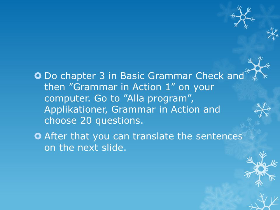  Do chapter 3 in Basic Grammar Check and then Grammar in Action 1 on your computer.