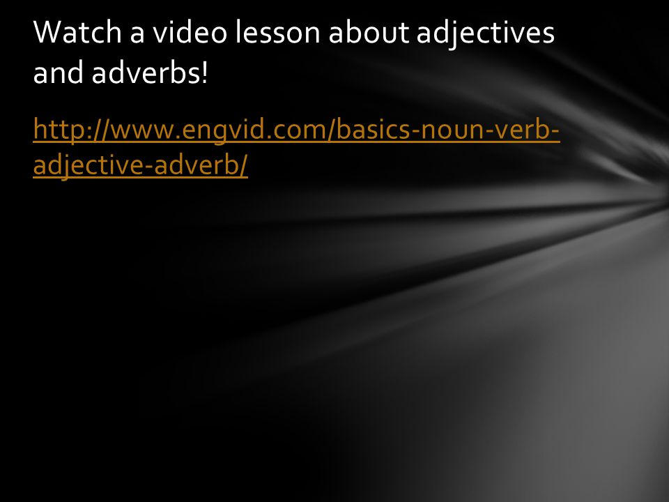 http://www.engvid.com/basics-noun-verb- adjective-adverb/ Watch a video lesson about adjectives and adverbs!