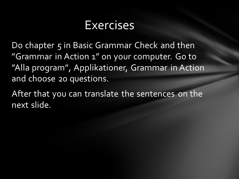 """Do chapter 5 in Basic Grammar Check and then """"Grammar in Action 1"""" on your computer. Go to """"Alla program"""", Applikationer, Grammar in Action and choose"""