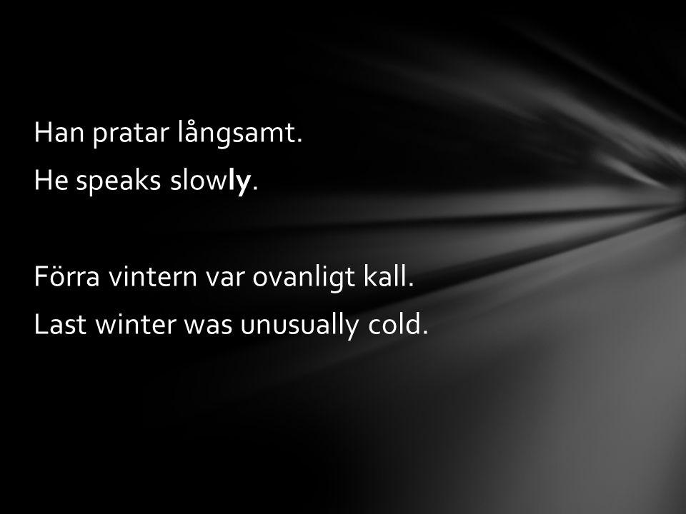 Han pratar långsamt. He speaks slowly. Förra vintern var ovanligt kall. Last winter was unusually cold.