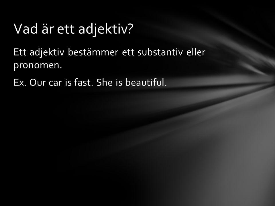Ett adjektiv bestämmer ett substantiv eller pronomen. Ex. Our car is fast. She is beautiful. Vad är ett adjektiv?