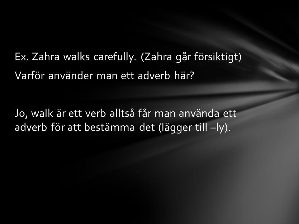 Ex. Zahra walks carefully. (Zahra går försiktigt) Varför använder man ett adverb här? Jo, walk är ett verb alltså får man använda ett adverb för att b