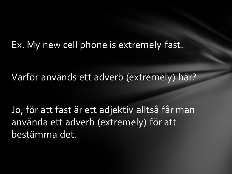 Ex. My new cell phone is extremely fast. Varför används ett adverb (extremely) här? Jo, för att fast är ett adjektiv alltså får man använda ett adverb