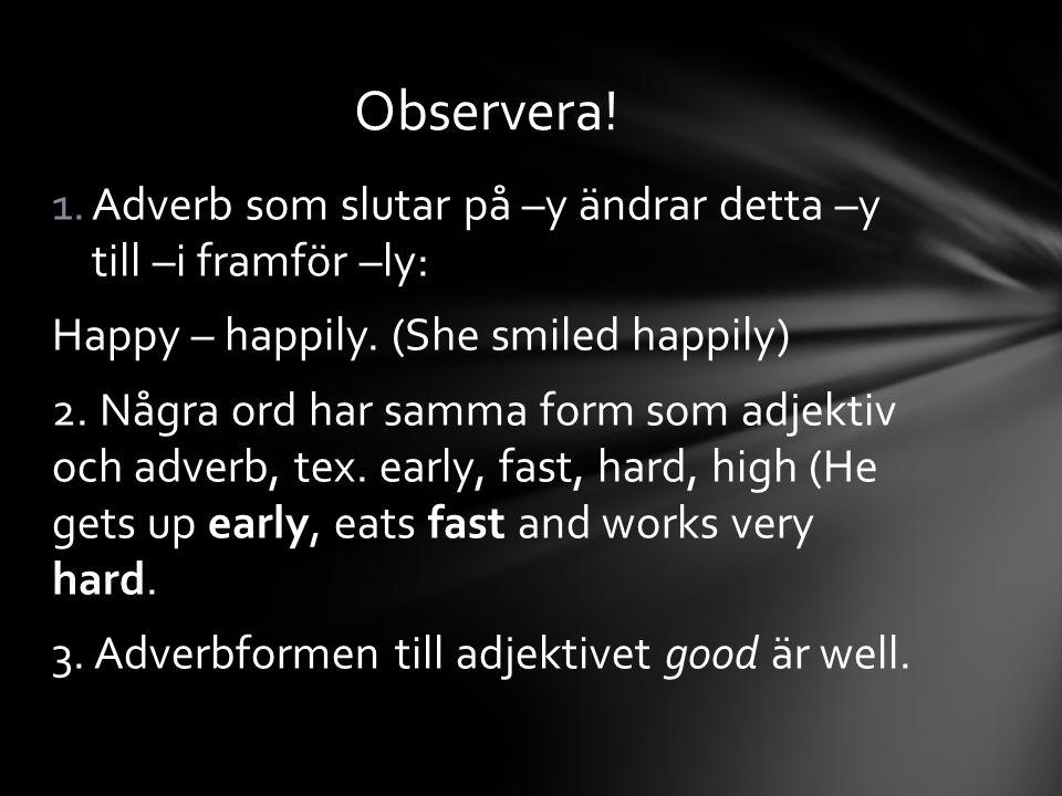 1.Adverb som slutar på –y ändrar detta –y till –i framför –ly: Happy – happily. (She smiled happily) 2. Några ord har samma form som adjektiv och adve