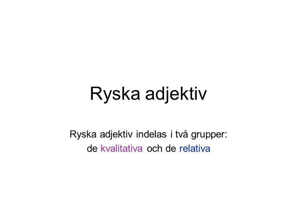 Ryska adjektiv Ryska adjektiv indelas i två grupper: de kvalitativa och de relativa