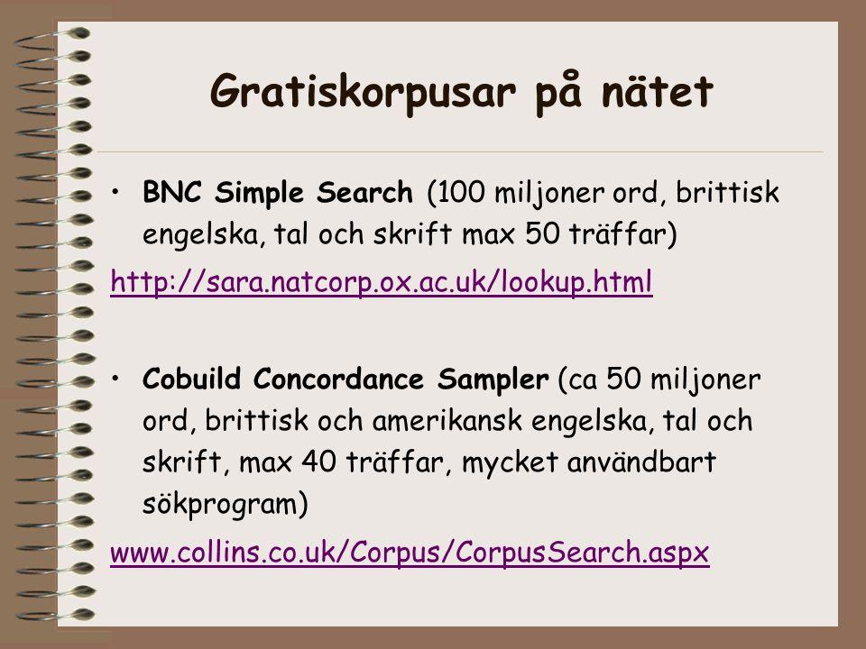 Gratiskorpusar på nätet BNC Simple Search (100 miljoner ord, brittisk engelska, tal och skrift max 50 träffar) http://sara.natcorp.ox.ac.uk/lookup.html Cobuild Concordance Sampler (ca 50 miljoner ord, brittisk och amerikansk engelska, tal och skrift, max 40 träffar, mycket användbart sökprogram) www.collins.co.uk/Corpus/CorpusSearch.aspx