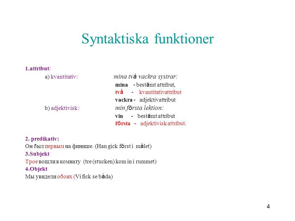 4 Syntaktiska funktioner 1.attribut: a) kvantitativ: mina tv å vackra systrar: mina - best ä mt attribut, tv å - kvantitativattribut vackra - adjektiv